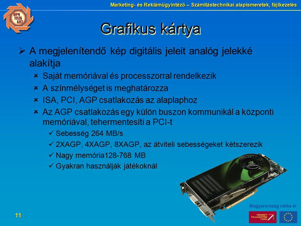Marketing- és Reklámügyintéző – Számítástechnikai alapismeretek, fájlkezelés 11 Grafikus kártya  A megjelenítendő kép digitális jeleit analóg jelekké alakítja  Saját memóriával és processzorral rendelkezik  A színmélységet is meghatározza  ISA, PCI, AGP csatlakozás az alaplaphoz  Az AGP csatlakozás egy külön buszon kommunikál a központi memóriával, tehermentesíti a PCI-t Sebesség 264 MB/s 2XAGP, 4XAGP, 8XAGP, az átviteli sebességeket kétszerezik Nagy memória128-768 MB Gyakran használják játékoknál