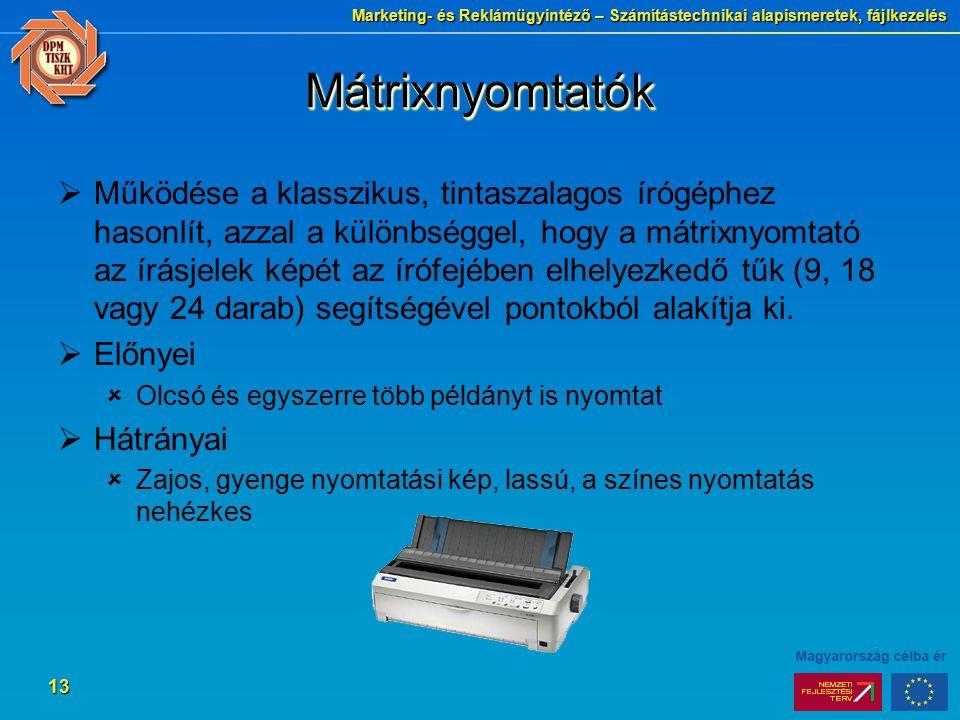 Marketing- és Reklámügyintéző – Számítástechnikai alapismeretek, fájlkezelés 13 MátrixnyomtatókMátrixnyomtatók  Működése a klasszikus, tintaszalagos írógéphez hasonlít, azzal a különbséggel, hogy a mátrixnyomtató az írásjelek képét az írófejében elhelyezkedő tűk (9, 18 vagy 24 darab) segítségével pontokból alakítja ki.