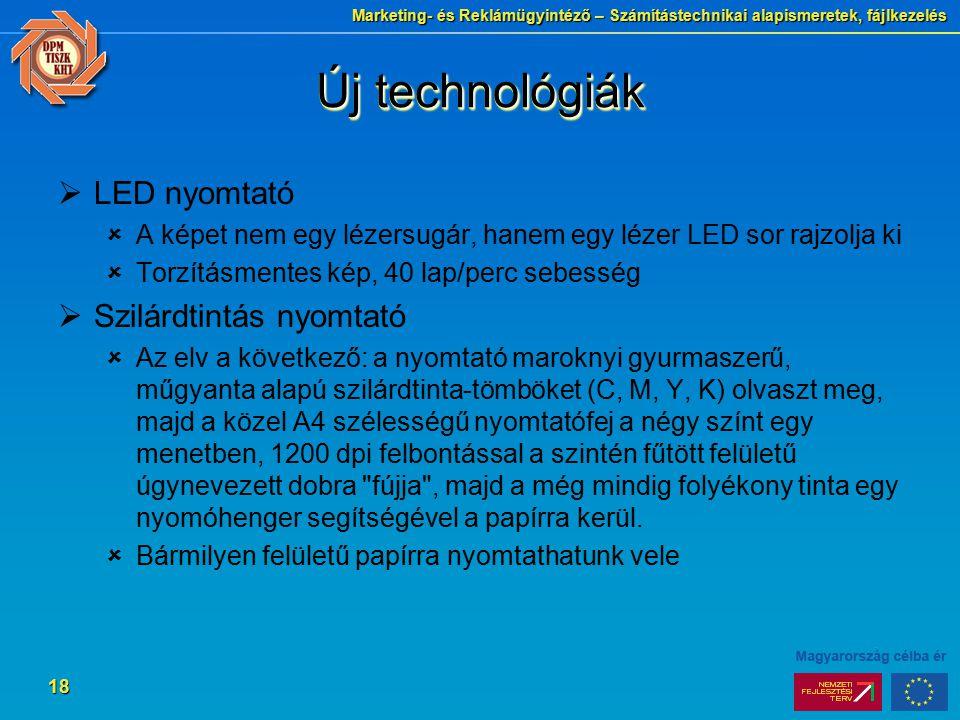 Marketing- és Reklámügyintéző – Számítástechnikai alapismeretek, fájlkezelés 18 Új technológiák  LED nyomtató  A képet nem egy lézersugár, hanem egy lézer LED sor rajzolja ki  Torzításmentes kép, 40 lap/perc sebesség  Szilárdtintás nyomtató  Az elv a következő: a nyomtató maroknyi gyurmaszerű, műgyanta alapú szilárdtinta-tömböket (C, M, Y, K) olvaszt meg, majd a közel A4 szélességű nyomtatófej a négy színt egy menetben, 1200 dpi felbontással a szintén fűtött felületű úgynevezett dobra fújja , majd a még mindig folyékony tinta egy nyomóhenger segítségével a papírra kerül.