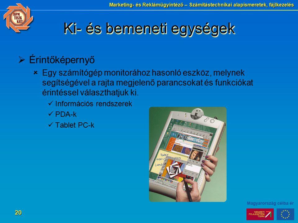 Marketing- és Reklámügyintéző – Számítástechnikai alapismeretek, fájlkezelés 20 Ki- és bemeneti egységek  Érintőképernyő  Egy számítógép monitorához hasonló eszköz, melynek segítségével a rajta megjelenő parancsokat és funkciókat érintéssel választhatjuk ki.