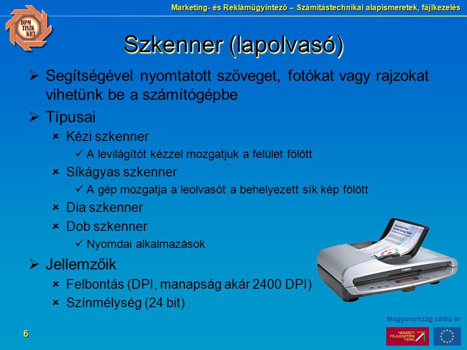 Marketing- és Reklámügyintéző – Számítástechnikai alapismeretek, fájlkezelés 6 Szkenner (lapolvasó)  Segítségével nyomtatott szöveget, fotókat vagy rajzokat vihetünk be a számítógépbe  Típusai  Kézi szkenner A levilágítót kézzel mozgatjuk a felület fölött  Síkágyas szkenner A gép mozgatja a leolvasót a behelyezett sík kép fölött  Dia szkenner  Dob szkenner Nyomdai alkalmazások  Jellemzőik  Felbontás (DPI, manapság akár 2400 DPI)  Színmélység (24 bit)