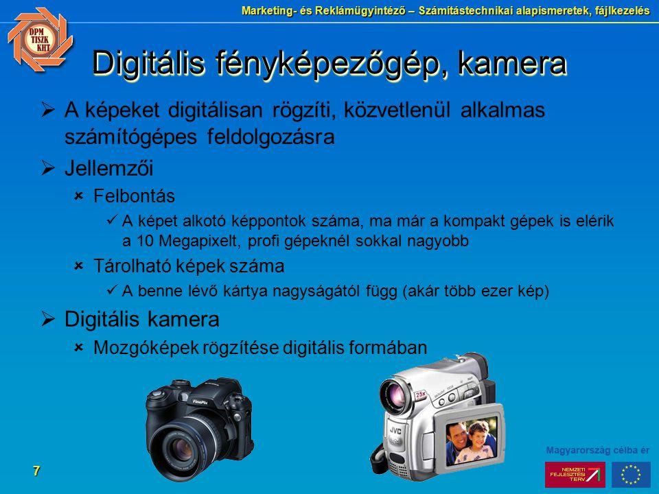 Marketing- és Reklámügyintéző – Számítástechnikai alapismeretek, fájlkezelés 7 Digitális fényképezőgép, kamera  A képeket digitálisan rögzíti, közvetlenül alkalmas számítógépes feldolgozásra  Jellemzői  Felbontás A képet alkotó képpontok száma, ma már a kompakt gépek is elérik a 10 Megapixelt, profi gépeknél sokkal nagyobb  Tárolható képek száma A benne lévő kártya nagyságától függ (akár több ezer kép)  Digitális kamera  Mozgóképek rögzítése digitális formában