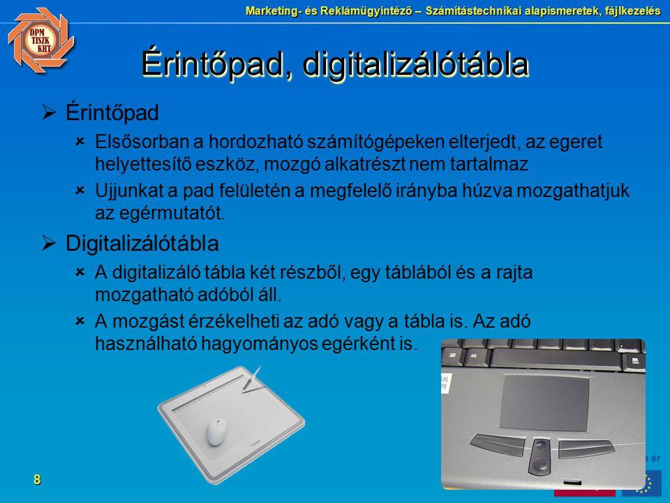 Marketing- és Reklámügyintéző – Számítástechnikai alapismeretek, fájlkezelés 8 Érintőpad, digitalizálótábla  Érintőpad  Elsősorban a hordozható számítógépeken elterjedt, az egeret helyettesítő eszköz, mozgó alkatrészt nem tartalmaz  Ujjunkat a pad felületén a megfelelő irányba húzva mozgathatjuk az egérmutatót.
