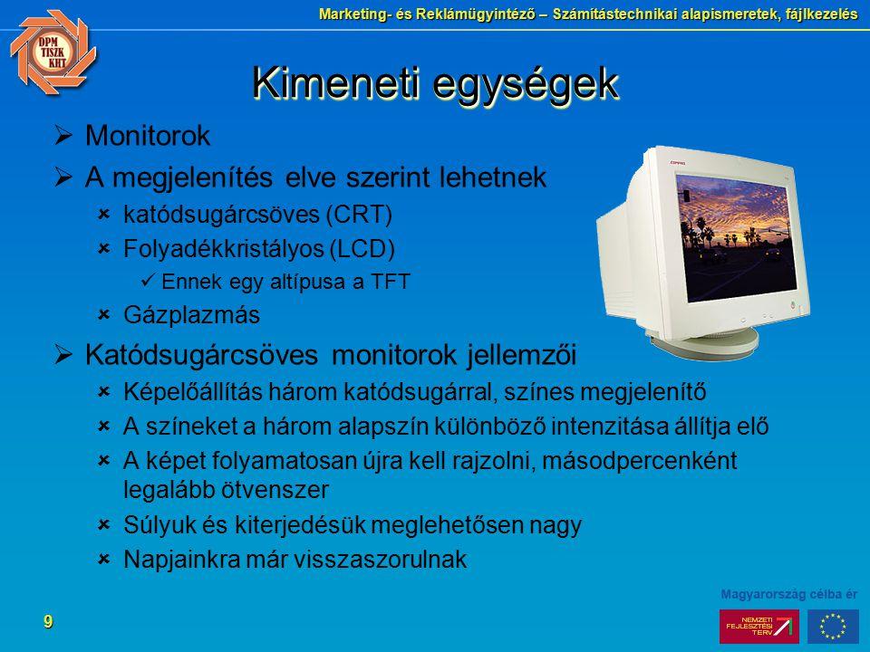 Marketing- és Reklámügyintéző – Számítástechnikai alapismeretek, fájlkezelés 9 Kimeneti egységek  Monitorok  A megjelenítés elve szerint lehetnek  katódsugárcsöves (CRT)  Folyadékkristályos (LCD) Ennek egy altípusa a TFT  Gázplazmás  Katódsugárcsöves monitorok jellemzői  Képelőállítás három katódsugárral, színes megjelenítő  A színeket a három alapszín különböző intenzitása állítja elő  A képet folyamatosan újra kell rajzolni, másodpercenként legalább ötvenszer  Súlyuk és kiterjedésük meglehetősen nagy  Napjainkra már visszaszorulnak