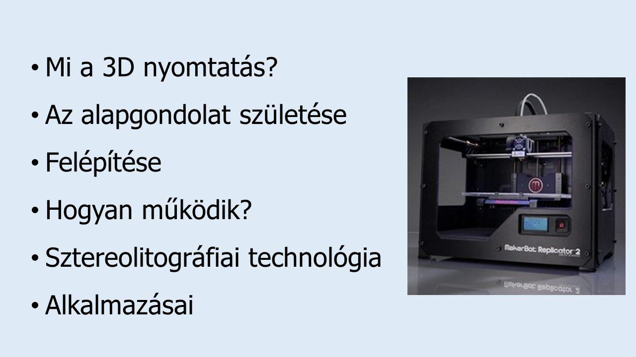 Mi a 3D nyomtatás.Az alapgondolat születése Felépítése Hogyan működik.