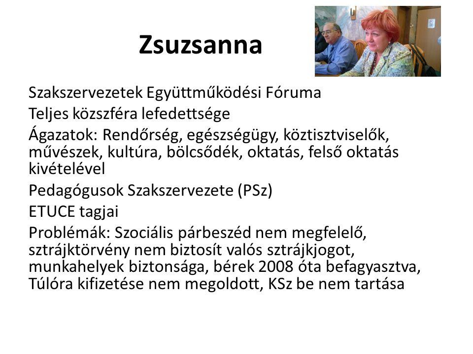 Zsuzsanna Szakszervezetek Együttműködési Fóruma Teljes közszféra lefedettsége Ágazatok: Rendőrség, egészségügy, köztisztviselők, művészek, kultúra, bölcsődék, oktatás, felső oktatás kivételével Pedagógusok Szakszervezete (PSz) ETUCE tagjai Problémák: Szociális párbeszéd nem megfelelő, sztrájktörvény nem biztosít valós sztrájkjogot, munkahelyek biztonsága, bérek 2008 óta befagyasztva, Túlóra kifizetése nem megoldott, KSz be nem tartása