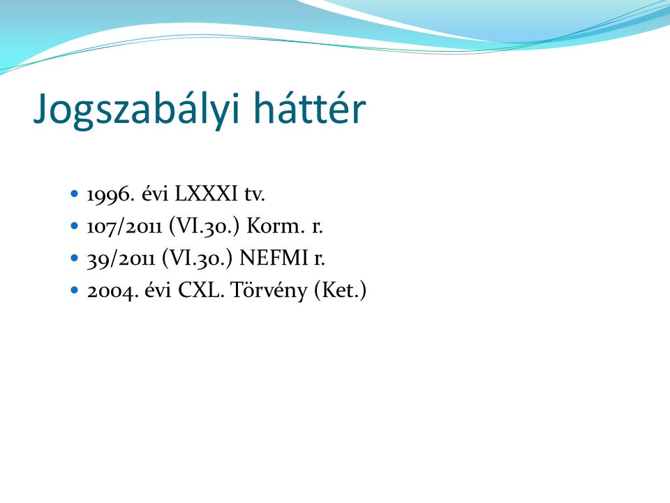 Jogszabályi háttér 1996. évi LXXXI tv. 107/2011 (VI.30.) Korm. r. 39/2011 (VI.30.) NEFMI r. 2004. évi CXL. Törvény (Ket.)