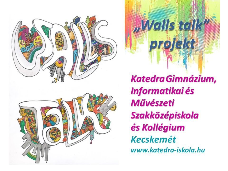 """Katedra Gimnázium, Informatikai és Művészeti Szakközépiskola és Kollégium Kecskemét www.katedra-iskola.hu """"Walls talk projekt """"Walls talk projekt """"Walls talk projekt """"Walls talk projekt"""