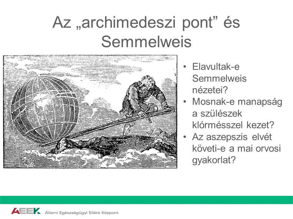 """Az """"archimedeszi pont"""" és Semmelweis Elavultak-e Semmelweis nézetei? Mosnak-e manapság a szülészek klórmésszel kezet? Az aszepszis elvét követi-e a ma"""