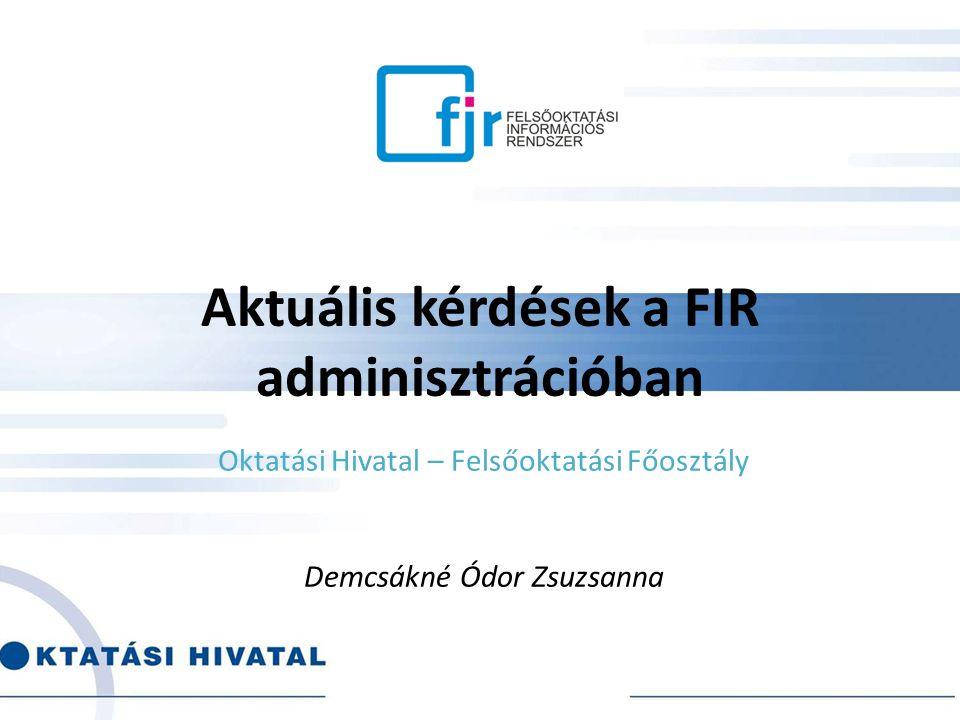 Aktuális kérdések a FIR adminisztrációban Oktatási Hivatal – Felsőoktatási Főosztály Demcsákné Ódor Zsuzsanna