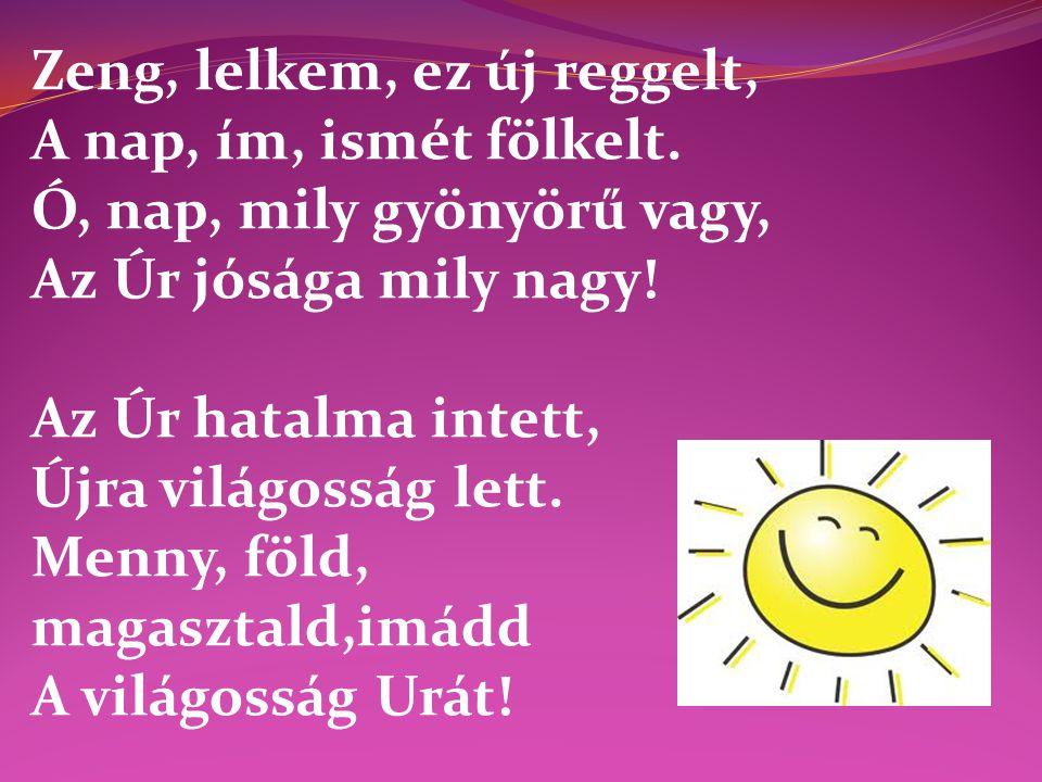 Zeng, lelkem, ez új reggelt, A nap, ím, ismét fölkelt. Ó, nap, mily gyönyörű vagy, Az Úr jósága mily nagy! Az Úr hatalma intett, Újra világosság lett.