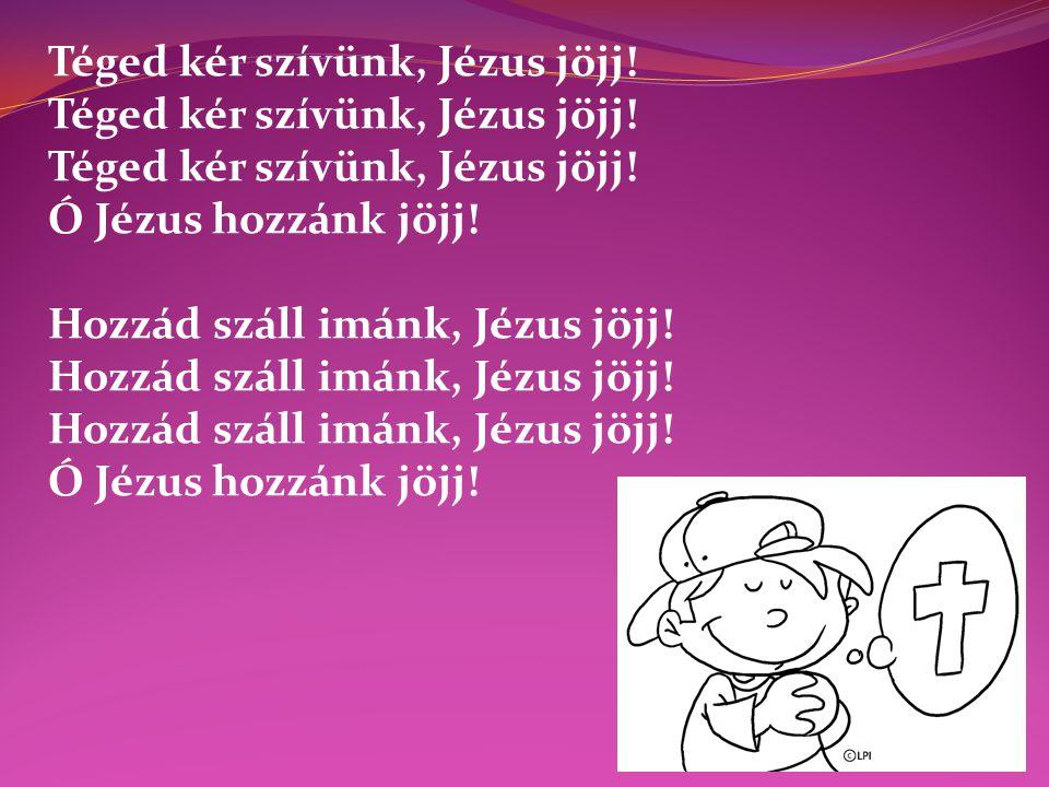 Téged kér szívünk, Jézus jöjj! Ó Jézus hozzánk jöjj! Hozzád száll imánk, Jézus jöjj!Hozzád száll imánk, Jézus jöjj! Ó Jézus hozzánk jöjj!