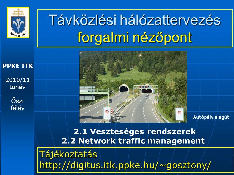 PPKE ITK 2010/11 tanév Őszi félév Távközlési hálózattervezés forgalmi nézőpont Tájékoztatás http://digitus.itk.ppke.hu/~gosztony/ 2.1 Veszteséges rendszerek 2.2 Network traffic management Autópály alagút
