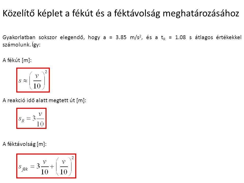 Közelítő képlet a fékút és a féktávolság meghatározásához Gyakorlatban sokszor elegendő, hogy a = 3.85 m/s 2, és a t R = 1.08 s átlagos értékekkel számolunk.
