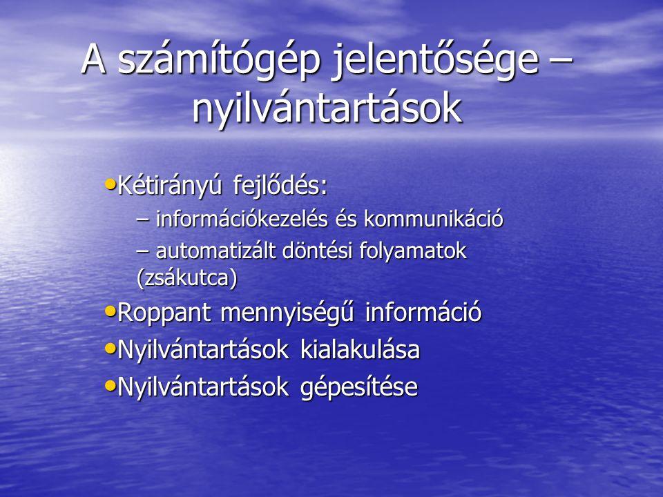 A számítógép jelentősége – nyilvántartások Kétirányú fejlődés: Kétirányú fejlődés: – információkezelés és kommunikáció – automatizált döntési folyamatok (zsákutca) Roppant mennyiségű információ Roppant mennyiségű információ Nyilvántartások kialakulása Nyilvántartások kialakulása Nyilvántartások gépesítése Nyilvántartások gépesítése