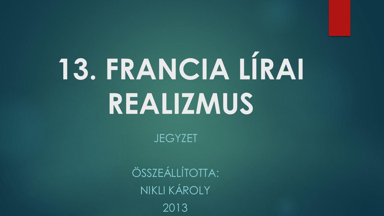 13. FRANCIA LÍRAI REALIZMUS JEGYZET ÖSSZEÁLLÍTOTTA: NIKLI KÁROLY 2013