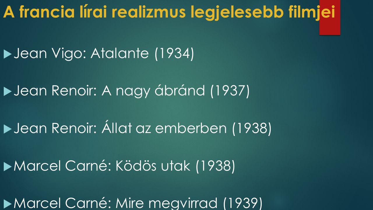 A francia lírai realizmus legjelesebb filmjei  Jean Vigo: Atalante (1934)  Jean Renoir: A nagy ábránd (1937)  Jean Renoir: Állat az emberben (1938)  Marcel Carné: Ködös utak (1938)  Marcel Carné: Mire megvirrad (1939)