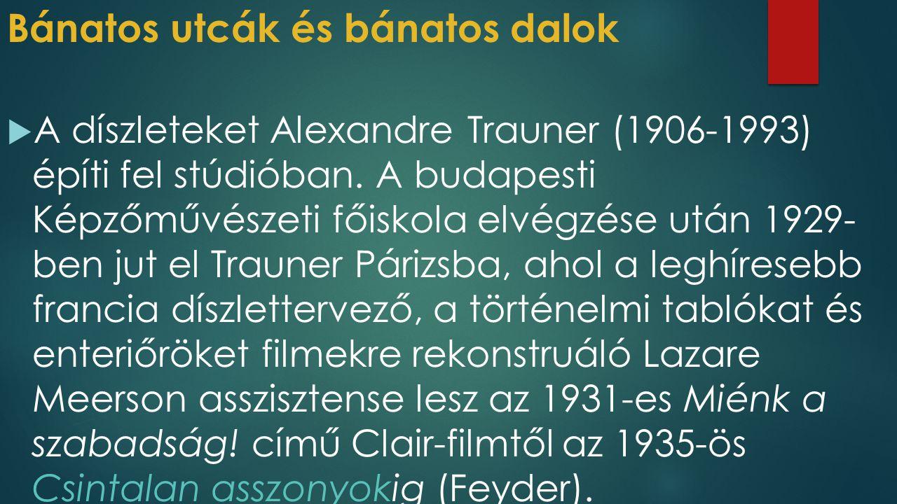 Bánatos utcák és bánatos dalok  A legtöbb filmben már a főcím alatt felcsendül egy bánatos dal – utcai énekes énekli harmonikakísérettel, vagy gramofonról, illetve a rádióból szól.