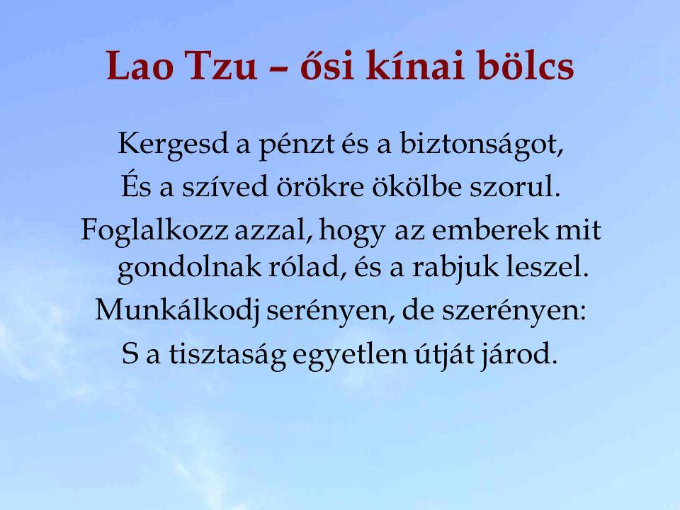 Lao Tzu – ősi kínai bölcs Kergesd a pénzt és a biztonságot, És a szíved örökre ökölbe szorul.