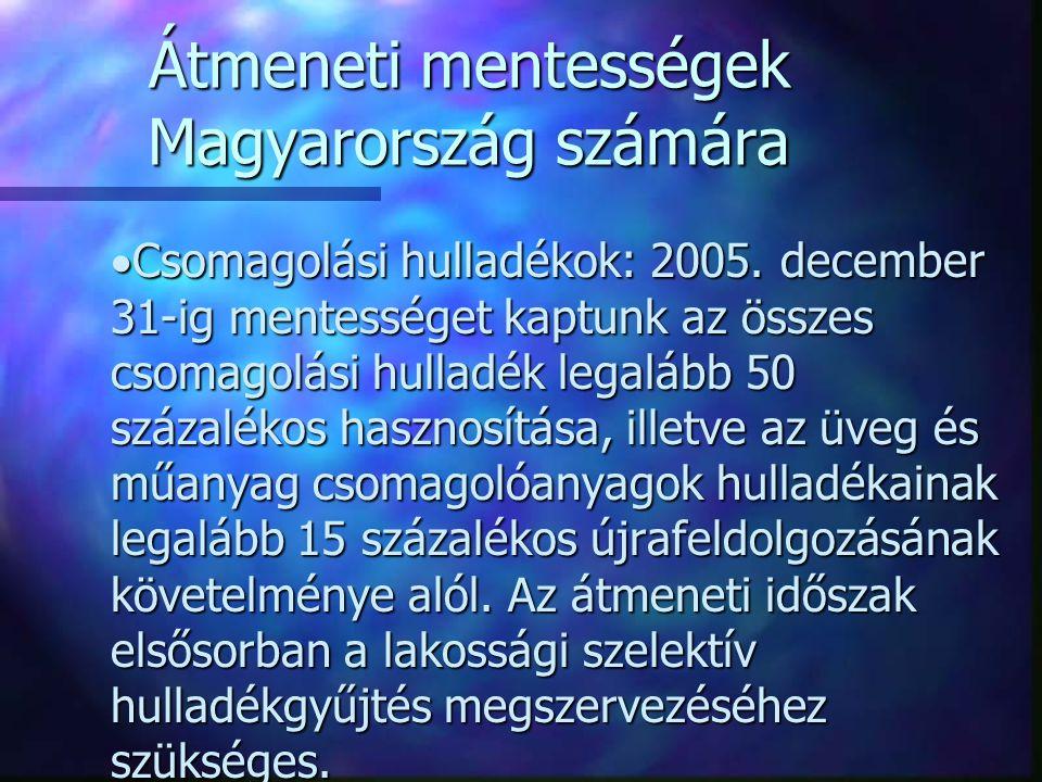 Átmeneti mentességek Magyarország számára  Csomagolási hulladékok: 2005. december 31-ig mentességet kaptunk az összes csomagolási hulladék legalább 5