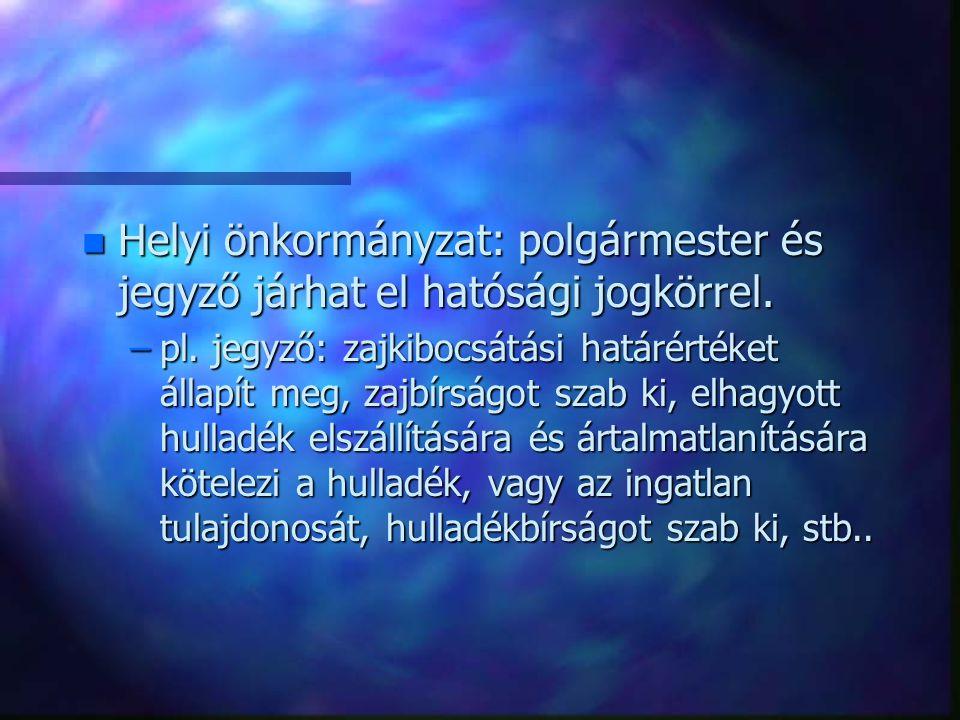 n Helyi önkormányzat: polgármester és jegyző járhat el hatósági jogkörrel. –pl. jegyző: zajkibocsátási határértéket állapít meg, zajbírságot szab ki,