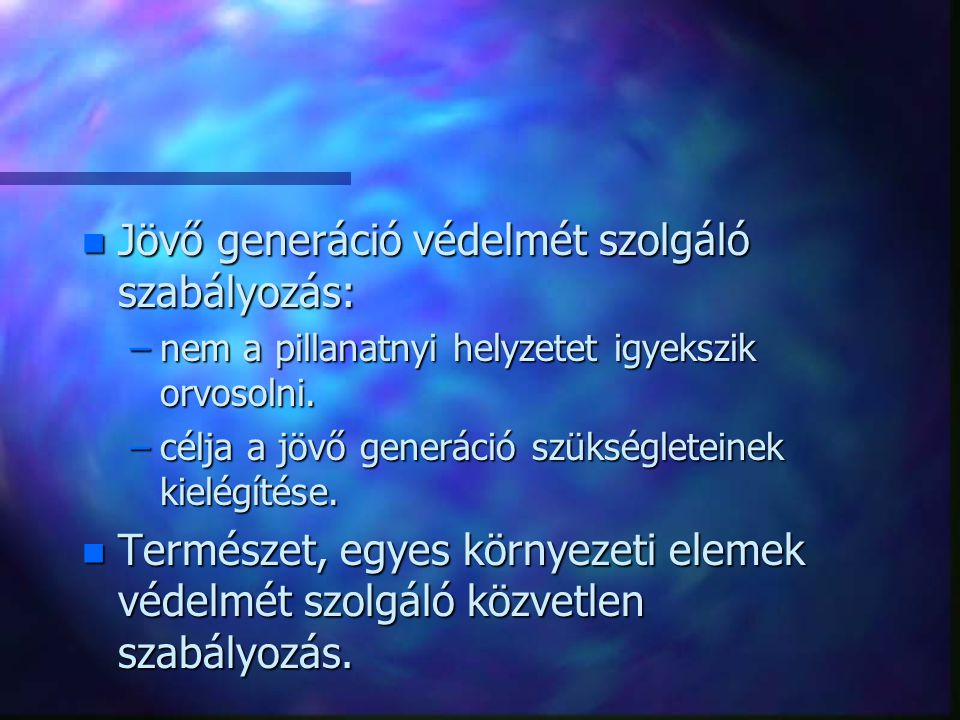 n Jövő generáció védelmét szolgáló szabályozás: –nem a pillanatnyi helyzetet igyekszik orvosolni. –célja a jövő generáció szükségleteinek kielégítése.