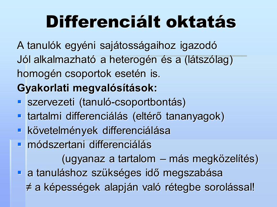 Differenciált oktatás A tanulók egyéni sajátosságaihoz igazodó Jól alkalmazható a heterogén és a (látszólag) homogén csoportok esetén is. Gyakorlati m