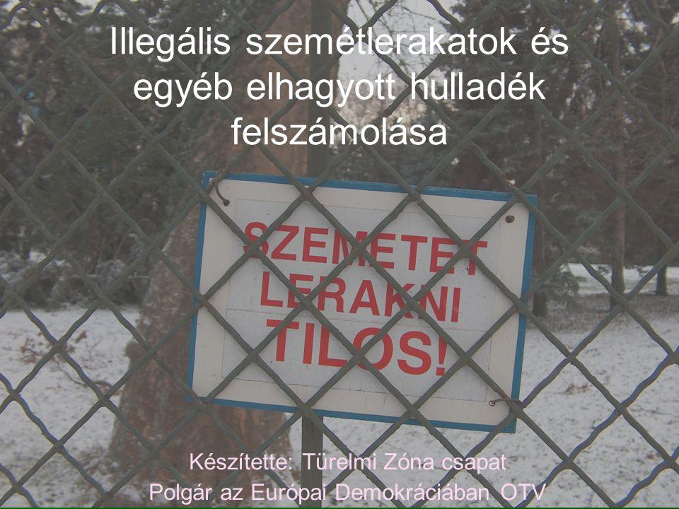 Illegális szemétlerakatok és egyéb elhagyott hulladék felszámolása Készítette: Türelmi Zóna csapat Polgár az Európai Demokráciában OTV