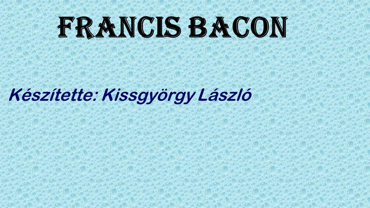 Francis Bacon Készítette: Kissgyörgy László