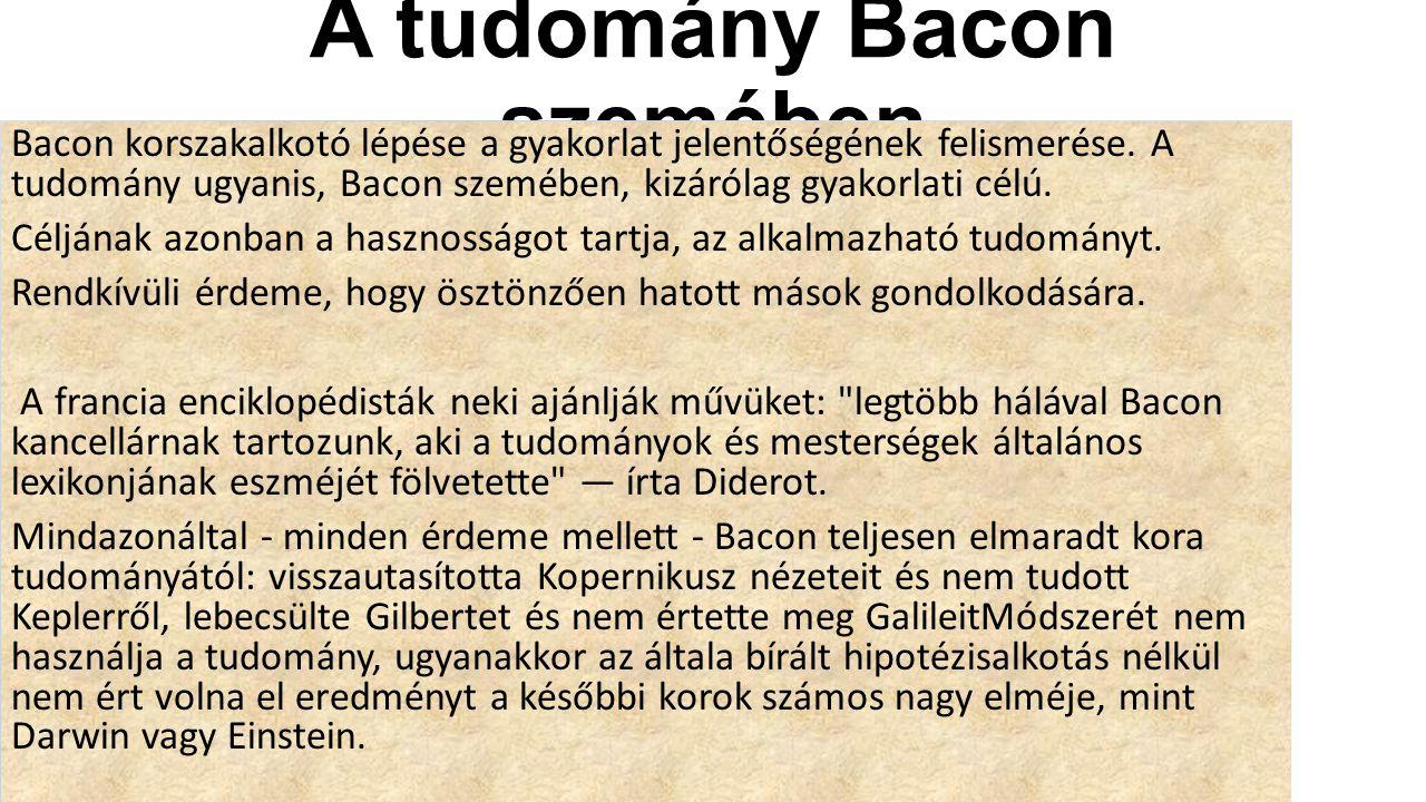 A tudomány Bacon szemében Bacon korszakalkotó lépése a gyakorlat jelentőségének felismerése. A tudomány ugyanis, Bacon szemében, kizárólag gyakorlati