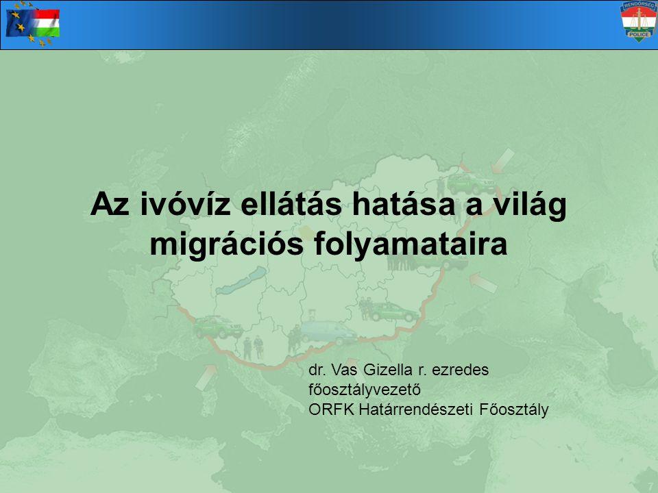 Az ivóvíz ellátás hatása a világ migrációs folyamataira dr. Vas Gizella r. ezredes főosztályvezető ORFK Határrendészeti Főosztály