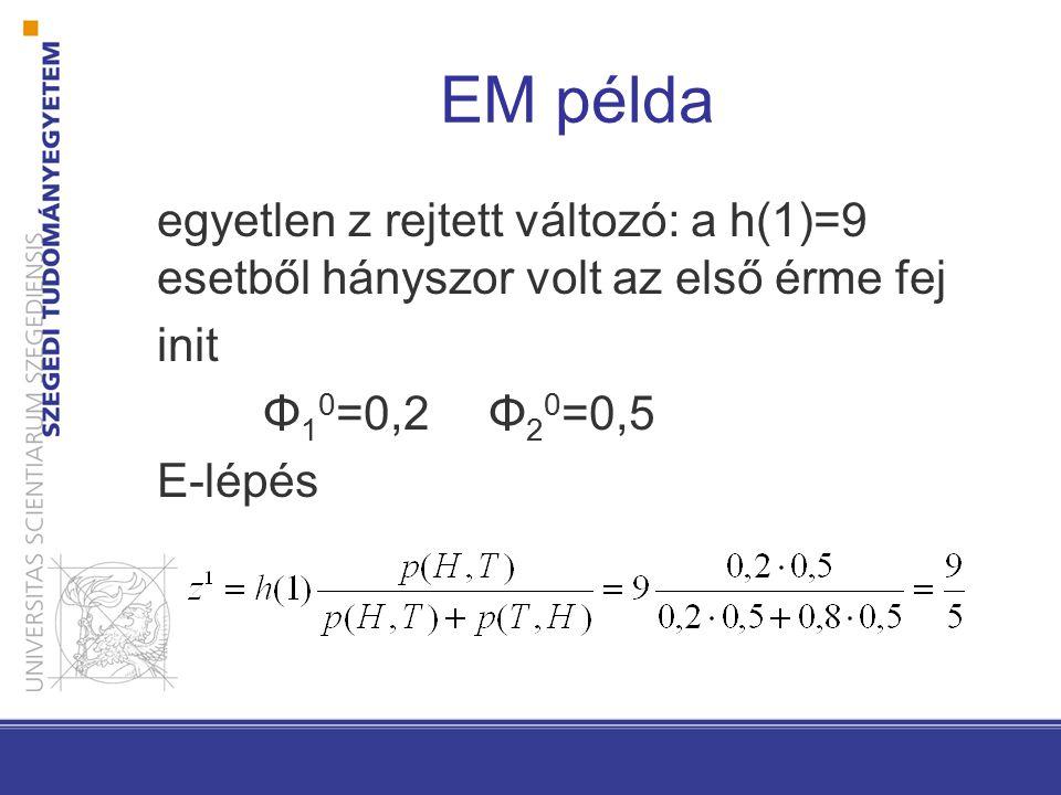 EM példa egyetlen z rejtett változó: a h(1)=9 esetből hányszor volt az első érme fej init Φ 1 0 =0,2 Φ 2 0 =0,5 E-lépés