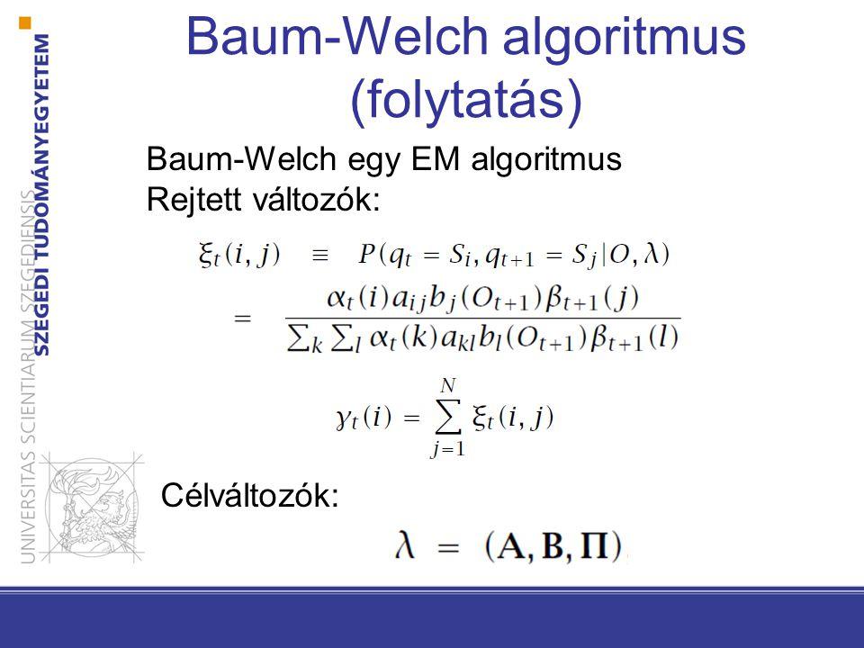 Baum-Welch algoritmus (folytatás) Baum-Welch egy EM algoritmus Rejtett változók: Célváltozók: