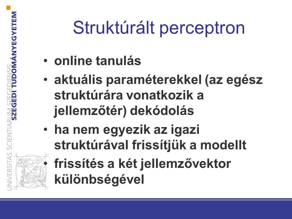 Struktúrált perceptron online tanulás aktuális paraméterekkel (az egész struktúrára vonatkozik a jellemzőtér) dekódolás ha nem egyezik az igazi struktúrával frissítjük a modellt frissítés a két jellemzővektor különbségével