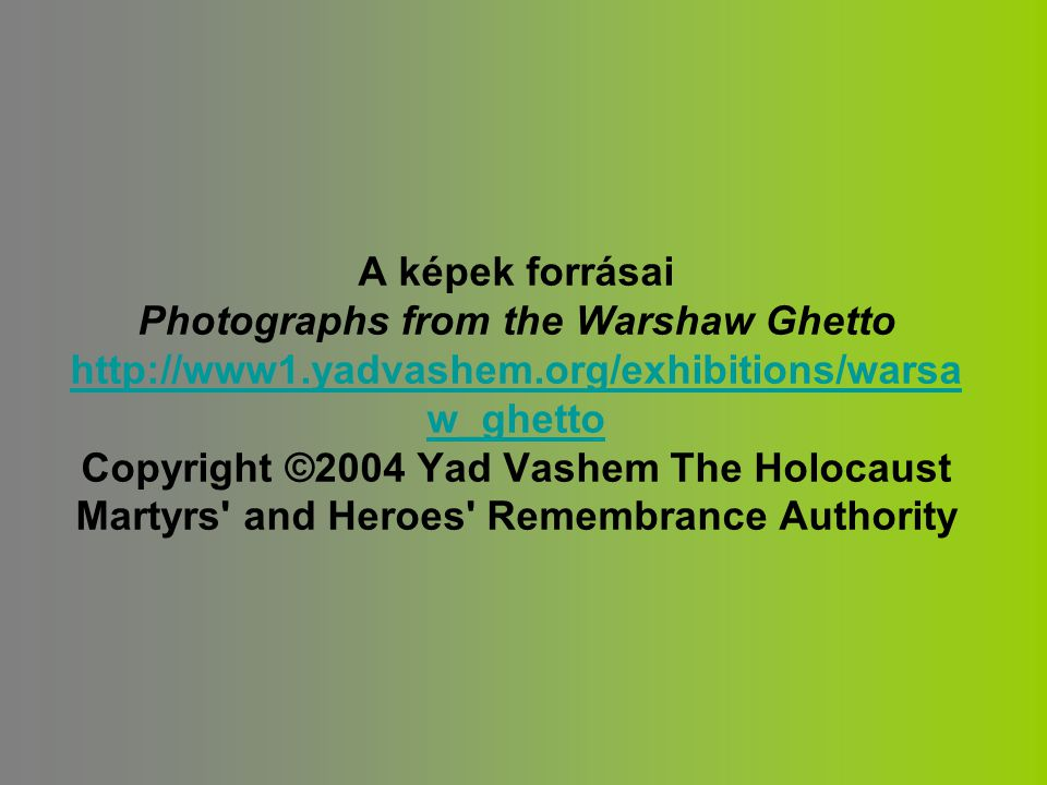A képek forrásai Photographs from the Warshaw Ghetto http://www1.yadvashem.org/exhibitions/warsa w_ghetto Copyright ©2004 Yad Vashem The Holocaust Martyrs and Heroes Remembrance Authority http://www1.yadvashem.org/exhibitions/warsa w_ghetto