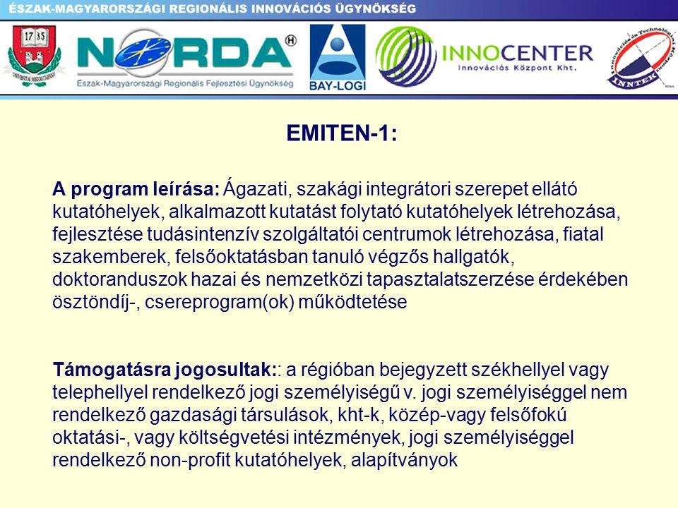 EMITEN-1: A program leírása: Ágazati, szakági integrátori szerepet ellátó kutatóhelyek, alkalmazott kutatást folytató kutatóhelyek létrehozása, fejlesztése tudásintenzív szolgáltatói centrumok létrehozása, fiatal szakemberek, felsőoktatásban tanuló végzős hallgatók, doktoranduszok hazai és nemzetközi tapasztalatszerzése érdekében ösztöndíj-, csereprogram(ok) működtetése Támogatásra jogosultak:: a régióban bejegyzett székhellyel vagy telephellyel rendelkező jogi személyiségű v.