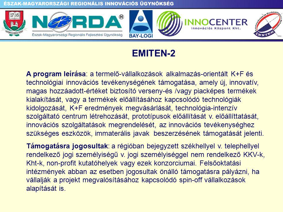 EMITEN-2 A program leírása: a termelő-vállalkozások alkalmazás-orientált K+F és technológiai innovációs tevékenységének támogatása, amely új, innovatív, magas hozzáadott-értéket biztosító verseny-és /vagy piacképes termékek kialakítását, vagy a termékek előállításához kapcsolódó technológiák kidolgozását, K+F eredmények megvásárlását, technológia-intenzív szolgáltató centrum létrehozását, prototípusok előállítását v.