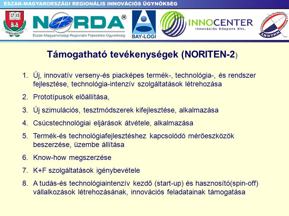 Támogatható tevékenységek (NORITEN-2 ) 1.Új, innovatív verseny-és piacképes termék-, technológia-, és rendszer fejlesztése, technológia-intenzív szolgáltatások létrehozása 2.Prototípusok előállítása, 3.Új szimulációs, tesztmódszerek kifejlesztése, alkalmazása 4.Csúcstechnológiai eljárások átvétele, alkalmazása 5.Termék-és technológiafejlesztéshez kapcsolódó mérőeszközök beszerzése, üzembe állítása 6.Know-how megszerzése 7.K+F szolgáltatások igénybevétele 8.A tudás-és technológiaintenzív kezdő (start-up) és hasznosító(spin-off) vállalkozások létrehozásának, innovációs feladatainak támogatása