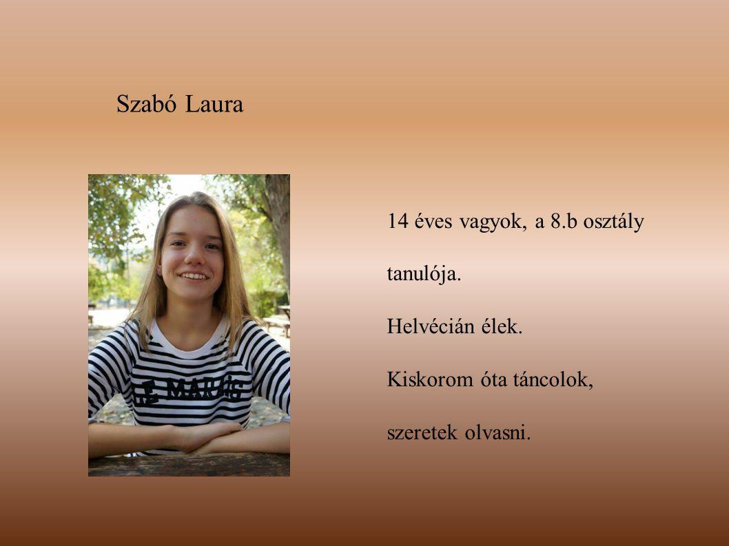 Szabó Laura 14 éves vagyok, a 8.b osztály tanulója. Helvécián élek. Kiskorom óta táncolok, szeretek olvasni.