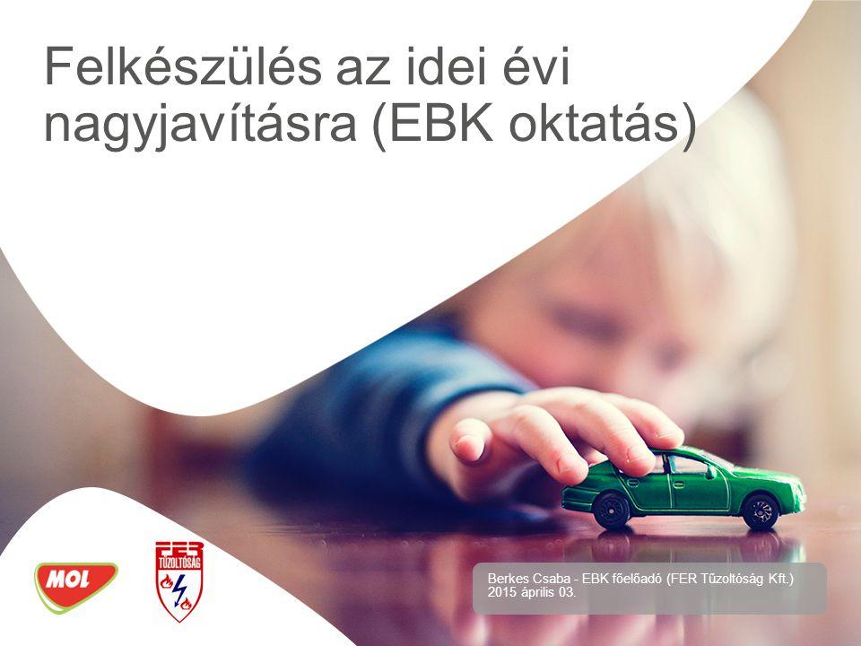 Felkészülés az idei évi nagyjavításra (EBK oktatás) Berkes Csaba - EBK főelőadó (FER Tűzoltóság Kft.) 2015 április 03.