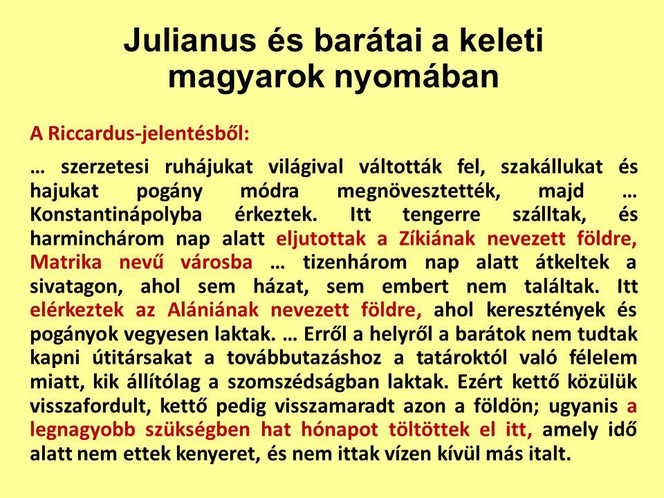 Julianus és barátai a keleti magyarok nyomában A Riccardus-jelentésből: … szerzetesi ruhájukat világival váltották fel, szakállukat és hajukat pogány módra megnövesztették, majd … Konstantinápolyba érkeztek.
