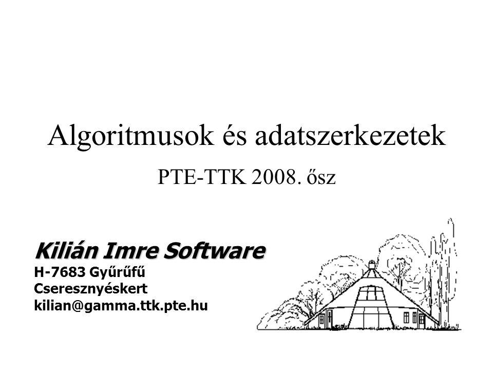 Algoritmusok és adatszerkezetek PTE-TTK 2008. ősz Kilián Imre Software H-7683 Gyűrűfű Cseresznyéskert kilian@gamma.ttk.pte.hu