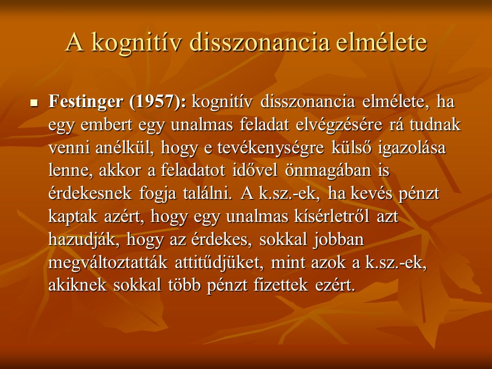 A kognitív disszonancia elmélete Festinger (1957): kognitív disszonancia elmélete, ha egy embert egy unalmas feladat elvégzésére rá tudnak venni anélk