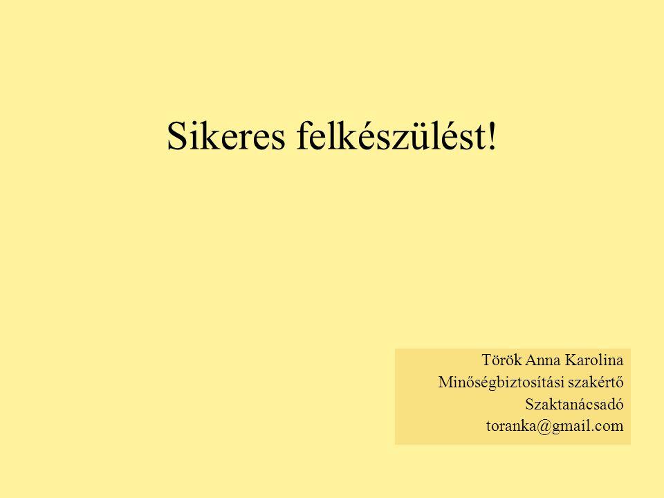 Sikeres felkészülést! Török Anna Karolina Minőségbiztosítási szakértő Szaktanácsadó toranka@gmail.com
