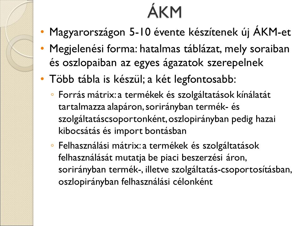 ÁKM Magyarországon 5-10 évente készítenek új ÁKM-et Megjelenési forma: hatalmas táblázat, mely soraiban és oszlopaiban az egyes ágazatok szerepelnek Több tábla is készül; a két legfontosabb: ◦ Forrás mátrix: a termékek és szolgáltatások kínálatát tartalmazza alapáron, sorirányban termék- és szolgáltatáscsoportonként, oszlopirányban pedig hazai kibocsátás és import bontásban ◦ Felhasználási mátrix: a termékek és szolgáltatások felhasználását mutatja be piaci beszerzési áron, sorirányban termék-, illetve szolgáltatás-csoportosításban, oszlopirányban felhasználási célonként