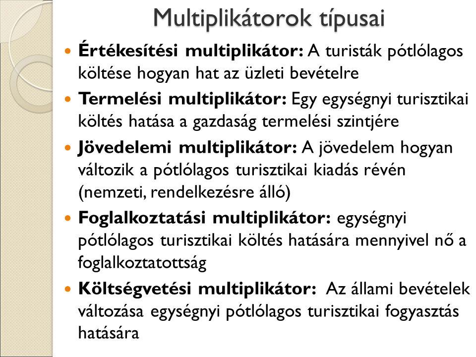 Multiplikátorok típusai Értékesítési multiplikátor: A turisták pótlólagos költése hogyan hat az üzleti bevételre Termelési multiplikátor: Egy egységnyi turisztikai költés hatása a gazdaság termelési szintjére Jövedelemi multiplikátor: A jövedelem hogyan változik a pótlólagos turisztikai kiadás révén (nemzeti, rendelkezésre álló) Foglalkoztatási multiplikátor: egységnyi pótlólagos turisztikai költés hatására mennyivel nő a foglalkoztatottság Költségvetési multiplikátor: Az állami bevételek változása egységnyi pótlólagos turisztikai fogyasztás hatására