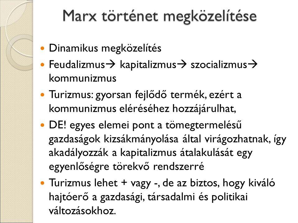 Marx történet megközelítése Dinamikus megközelítés Feudalizmus  kapitalizmus  szocializmus  kommunizmus Turizmus: gyorsan fejlődő termék, ezért a kommunizmus eléréséhez hozzájárulhat, DE.