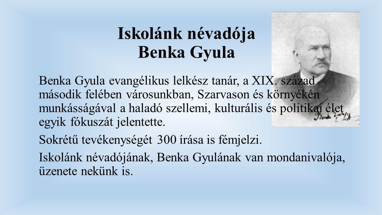 Iskolánk névadója Benka Gyula Benka Gyula evangélikus lelkész tanár, a XIX. század második felében városunkban, Szarvason és környékén munkásságával a