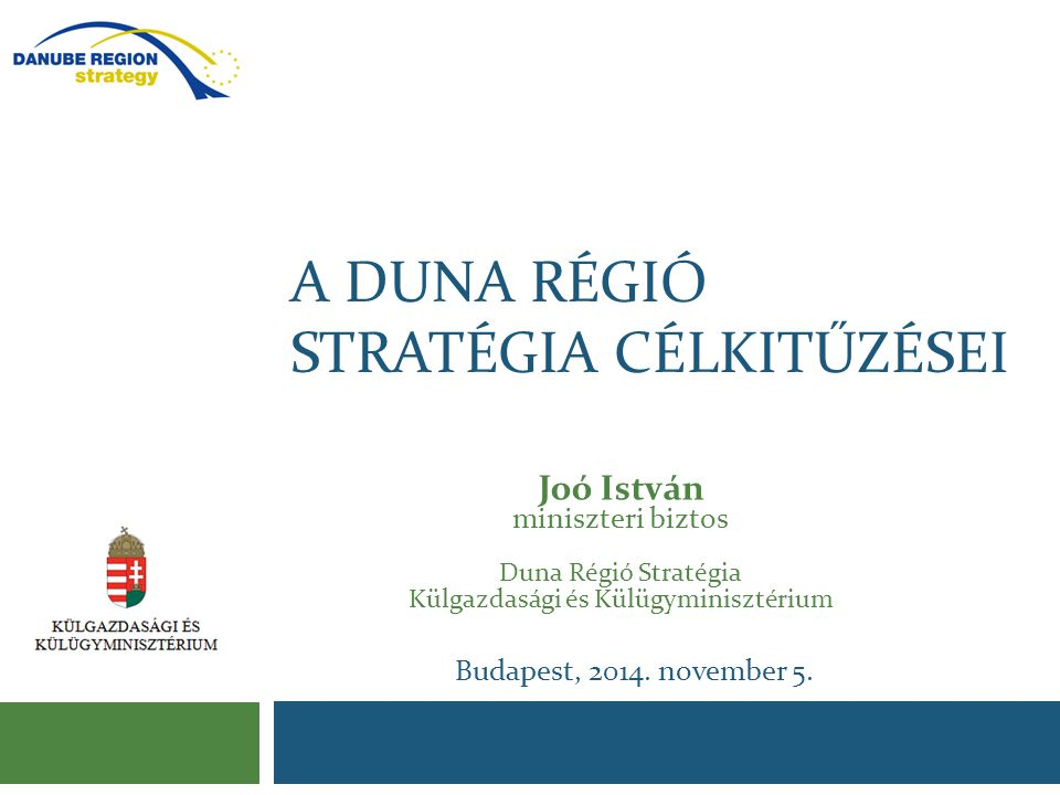 A DUNA RÉGIÓ STRATÉGIA CÉLKITŰZÉSEI Joó István miniszteri biztos Duna Régió Stratégia Külgazdasági és Külügyminisztérium Budapest, 2014. november 5.