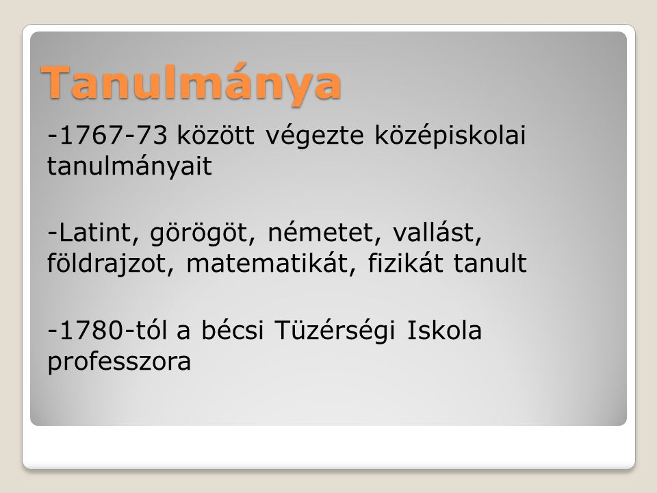 Tanulmánya -1767-73 között végezte középiskolai tanulmányait -Latint, görögöt, németet, vallást, földrajzot, matematikát, fizikát tanult -1780-tól a b